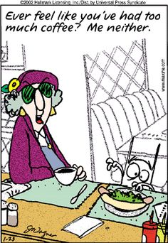 Ever feel like you've had too much coffee?  Me neither.  ~ Maxine   (It's true! )