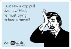 Funny Confession Ecard: I just saw a cop pull over a U-Haul, he must trying to bust a move!!!