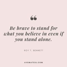 Quote 328 Quote Be brave to stand for what you believe in even if you stand alone. Author Roy T. Bennett Do you like it Share why or why not in the comments Love what you see Feel free to Inspirational Quotes About Strength, Faith Quotes, Wisdom Quotes, True Quotes, Words Quotes, Positive Quotes, Happiness Quotes, Deep Quotes, Quote Life