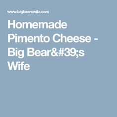 Homemade Pimento Cheese - Big Bear's Wife