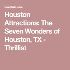 Houston Attractions: The Seven Wonders of Houston, TX - Thrillist