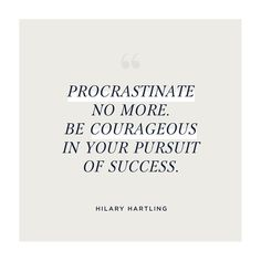 Morning Message >> Procrastinate no more. Be courageous in your pursuit of success. From my morning writing ritual where I receive inspiration & wisdom from the Universe. Follow me at @hilaryhartling #quotes