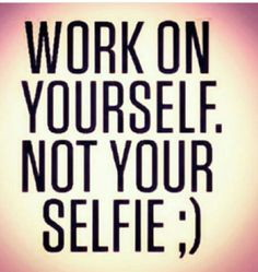 Work on yourself...not your selfie