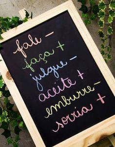 Fale menos, faça mais. Julgue menos, aceite mais. Emburre menos, sorria mais.