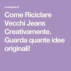 Come Riciclare Vecchi Jeans Creativamente. Guarda quante idee originali!