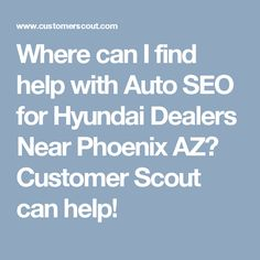Where can I find help with Auto SEO for Hyundai Dealers Near Phoenix AZ? Customer Scout can help!