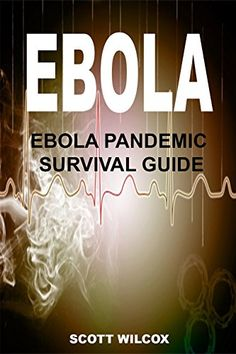 EBOLA: EBOLA SURVIVAL GUIDE: Your Guide To Understanding And Preparing For A Global Ebola Pandemic: Ebola Pandemic Survival Guide (Ebola Virus, Ebola Survival, ... Pandemic - Ebola Outbreak - Ebola) Book 1)