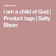i am a child of God | Product tags | Salty Bison