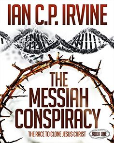 The Messiah Conspiracy - The Race To Clone Jesus Christ :  (Book One): A Gripping Medical Suspense Thriller Conspiracy previously called The Crown of Thorns. by IAN C.P. IRVINE http://www.amazon.com/dp/B012KX73YK/ref=cm_sw_r_pi_dp_i28Wvb0QSW47W