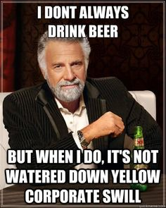 The Most Interesting Man in the World don't drink no watered down corporate swill beer.  My kind of man!