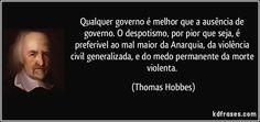 Qualquer governo é melhor que a ausência de governo. O despotismo, por pior que seja, é preferível ao mal maior da Anarquia, da violência civil generalizada, e do medo permanente da morte violenta. (Thomas Hobbes)