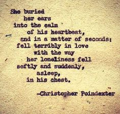 She buried her ears into the calm of his heartbeat, and within seconds fell terribly in love with the way her loneliness fell softly and suddenly asleep in his chest. Christopher Poindexter