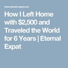 How I Left Home with $2,500 and Traveled the World for 6 Years   Eternal Expat