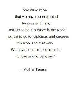 """""""We must know that we have been created for greater things, not just to be a number in the world, not just to go for diplomas and degrees this work and that work. We have been created in order to love and to be loved."""" -Mother Teresa"""
