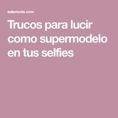 Trucos para lucir como supermodelo en tus selfies