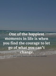 One of the happiest moments in life is when you find the courage to let go of what you can't change. Follow us for more awesome quotes: https://www.pinterest.com/bmabh/, https://www.facebook.com/bmabh.
