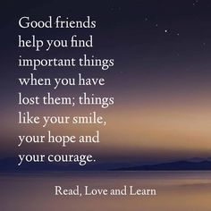 Good friends help you find important things when you have lost them, things like your smile, your hope and your courage.