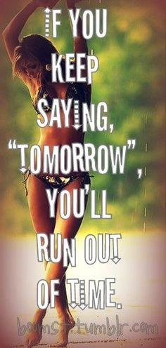 If you keep saying tomorrow you will run out of TIME! www.facebook.com/MMorrisFitness