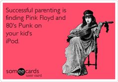 Successful parenting is finding Pink Floyd and 80's Punk on your kid's iPod.