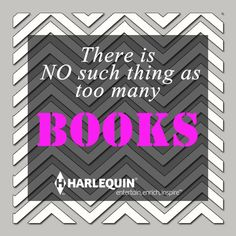 "But there is such a thing as ""Not enough books!"" Hehe! =P"