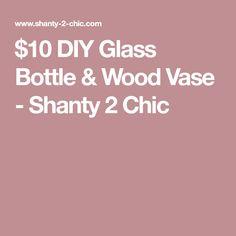 $10 DIY Glass Bottle & Wood Vase - Shanty 2 Chic