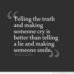 Telling the truth and making someone cry is better than telling a lie and making someone smile - TheThingsWeSay