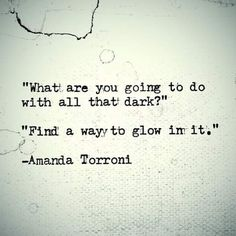Being Unique What are you going to do with all that dark? Find a way to glow in it.Amanda Torroni: What are you going to do with all that dark? Find a way to glow in it. Words Quotes, Wise Words, Me Quotes, Motivational Quotes, Inspirational Quotes, Sayings, Random Quotes, Positive Quotes, New Age