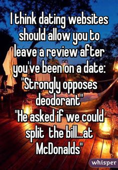 """I think dating websites should allow you to leave a review after you've been on a date: """"Strongly opposes deodorant"""" """"He asked if we could split  the bill...at McDonalds"""""""