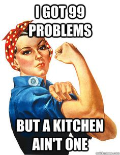 I got 99 problems but a kitchen ain't one - Rosie the Riveter