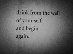 """Drink from the well of your self and begin again."" ― Bukowski//"