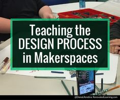 Teaching the Design Process in Makerspaces | Renovated Learning