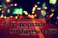 it's the unexpected that changes our lives!