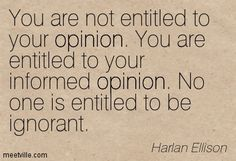 """You are not entitled to your opinion. You are entitled to your informed opinion. No one is entitled to be ignorant."" Harlan Ellison   My new favorite quote."