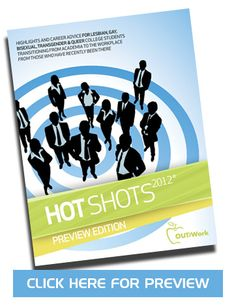 From Out for Work comes this book: HOT Shots highlights and provides career advice for lesbian, gay, bisexual, transgender and queer college students transitioning from academic to the workplace, from those who have recently been there.