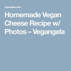 Homemade Vegan Cheese Recipe w/ Photos – Vegangela