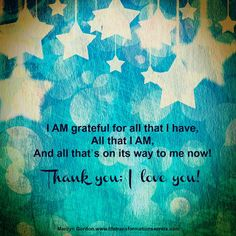I AM grateful for all that I have            , All that I AM, And all that's on its way to me now! Thank you; I love you!  Marilyn Gordon.www.lifetransformationsecrets.com; www.facebook.com/ILovethePoweroftheMind