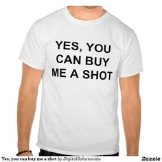 Yes, you can buy me a shot tshirt
