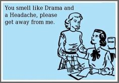You smell like drama and a headache. Please get away from me.