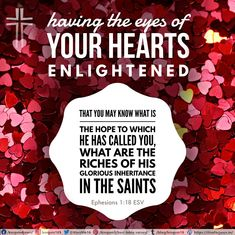 having the eyes of your hearts enlightened, that you may know what is the hope to which he has called you, what are the riches of his glorious inheritance in the saints, Ephesians 1:18 ESV