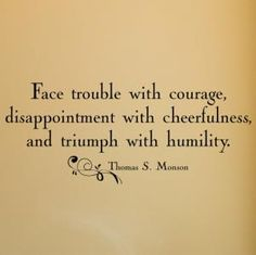 Face trouble with courage, disappointment with cheerfulness & triumph with humility - Thomas S. Monson - mormon.org