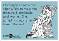 Once upon a time a man asked a fairy to make him desirable & irresistible to all women. She turned him into Jamie Fraser. The end.
