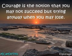 #courage is the notion you may not succeed but trying anyway when you may lose! #quote #ICanDoThis