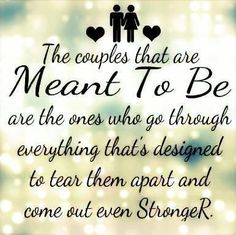 The Couples That Are Meant To Be Ones Who Go Through Everything Thats Designed Tear Them Apart And Come Out Even Stronger Love Quote This Is