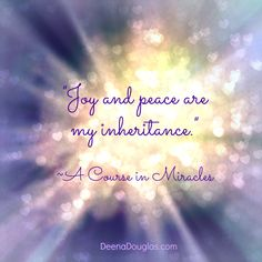 """""""Joy and peace are my inheritance."""" ~A Course in Miracles #quote #ACIM www.DeenaDouglas.com"""