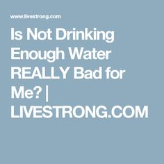 Is Not Drinking Enough Water REALLY Bad for Me? | LIVESTRONG.COM