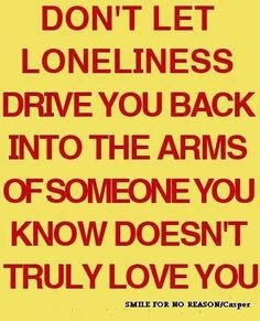 don't let loneliness drive you back into the arms of someone you know doesn't love you.