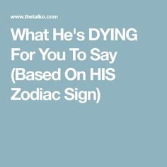 What He's DYING For You To Say (Based On HIS Zodiac Sign)