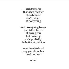 I understand she's prettier funnier she better at everything and I was going to say I'd be better at loving you but honestly she'd be better at that too. Now I understand why you choose her and not me M.m