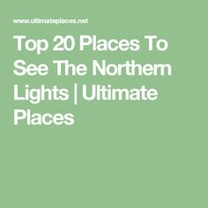 Top 20 Places To See The Northern Lights | Ultimate Places