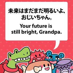 Your future is still bright, Grandpa. 未来はまだまだ明るいよ、おじいちゃん。 #fuguphrases #nihongo